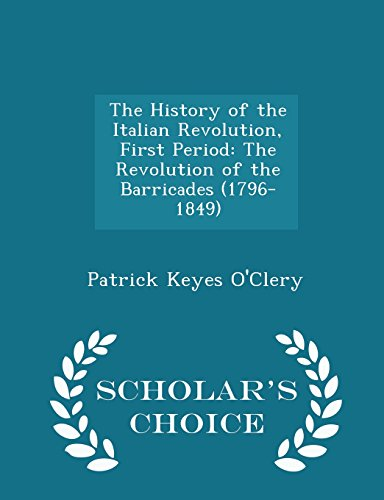 The History of the Italian Revolution, First Period: The Revolution of the Barricades (1796-1849) - Scholar's Choice Edition