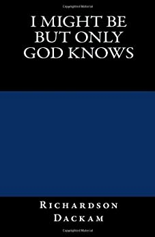 I might be but only god knows by [Dackam, Richardson]