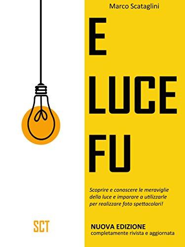 E LUCE FU: Scoprire e conoscere le meraviglie della luce e imparare a utilizzarle per realizzare foto spettacolari