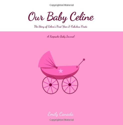 Our Baby Celine, The Story of Celine's First Year and Fabulous Firsts, A Keepsake Baby Journal