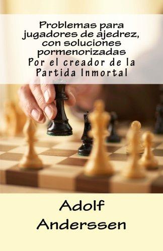 Problemas para jugadores de ajedrez, con soluciones pormenorizadas: Por el creador de la Partida Inmortal