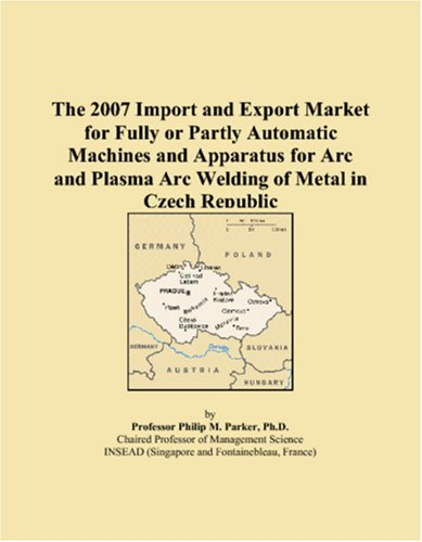 The 2007 Import and Export Market for Fully or Partly Automatic Machines and Apparatus for Arc and Plasma Arc Welding of Metal in Czech Republic