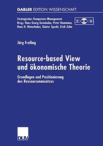 Resource-based View und Okonomische Theorie: Grundlagen und Positionierung des Ressourcenansatzes (Strategisches Kompetenz-Management)