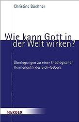 Wie kann Gott in der Welt wirken?: Überlegungen zu einer theologischen Hermeneutik des Sich-Gebens