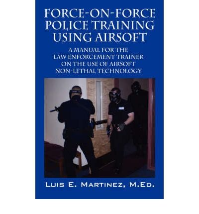 [(Force-On-Force Police Training Using Airsoft: A Manual for the Law Enforcement Trainer on the Use of Airsoft Non-Lethal Technology)] [Author: Luis E Martinez Med] published on (June, 2008) (Enforcement Law Trainer)