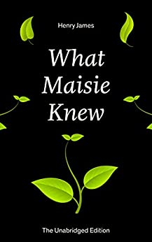 What Maisie Knew (The Unabridged Edition): From the famous author of the realism movement, known for Portrait of a Lady, The Ambassadors, The Bostonians, ... Screw, The Wings of the Dove, The American... by [James, Henry]