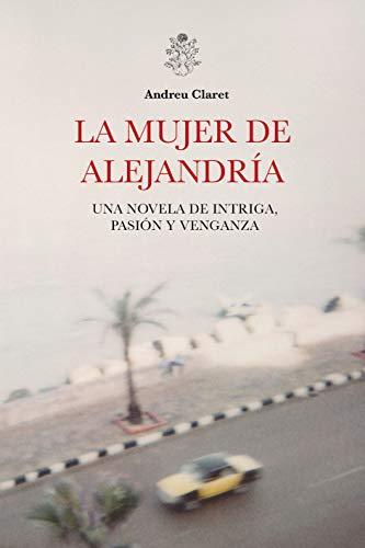 La mujer de Alejandría: Una novela de intriga, pasión y venganza