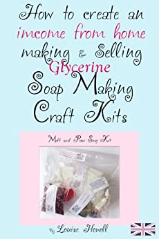 How to  create an income from home making & selling soap making craft kits by [Howell, Louise]
