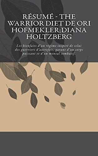 Résumé - The Warrior Diet de Ori Hofmekler;Diana Holtzberg: Les bienfaits d'un régime inspiré de celui des guerriers d'autrefois, garant d'un corps puissant et d'un mental combatif. par Orva Briard
