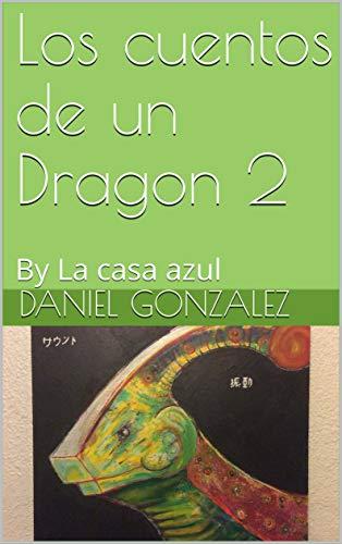 Los cuentos de un Dragon 2: By La casa azul por Daniel Gonzalez