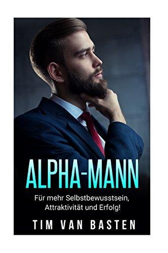 Alpha-Mann: Alpha-Mann: Wie Du zum Alpha-Mann wirst - für mehr Selbstbewusstsein, Attraktivität und Autorität (Lol Ein Man Wie)