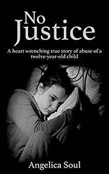 No Justice: A heart wrenching true story of abuse of a twelve-year-old child eBook: Angelica Soul