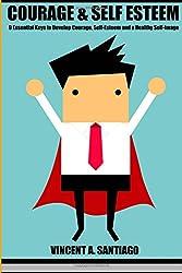 Courage & Self-Esteem: 9 Essential Keys to a Develop Courage, Self-Esteem and a Healthy Self-Image