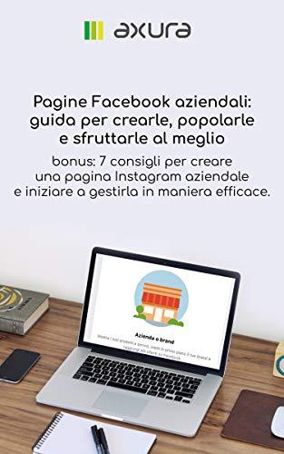 Pagine Facebook aziendali - guida per crearle, popolarle e sfruttarle al meglio: bonus! 7 consigli per creare una pagina Instagram aziendale e iniziare a gestirla in maniera efficace