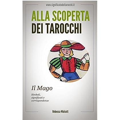 Il Mago Negli Arcani Maggiori Dei Tarocchi: Simboli Significati E Corrispondenze (Alla Scoperta Dei Tarocchi Vol. 1)