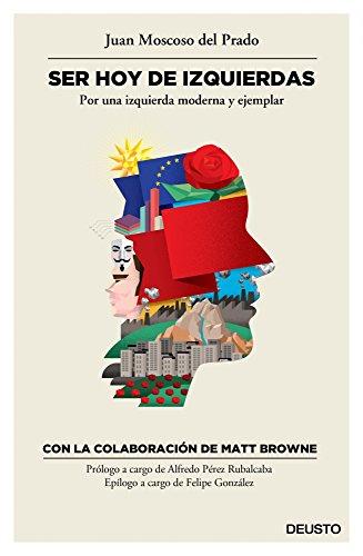 Ser hoy de izquierdas: Por una izquierda moderna y ejemplar por Juan Moscoso del Prado