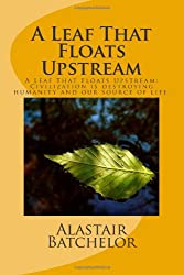 A Leaf That Floats Upstream: A Leaf That Floats Upstream: Civilization is destroying humanity and our source of life.