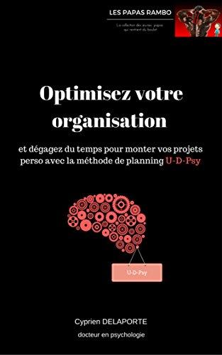 Optimisez votre organisation: et dégagez du temps pour monter vos projets perso avec la méthode de planning U-D-Psy (Les Papas Rambo) par Cyprien DELAPORTE
