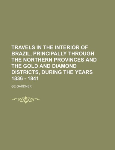 Travels in the interior of Brazil, principally through the northern provinces and the gold and diamond districts, during the years 1836 - 1841