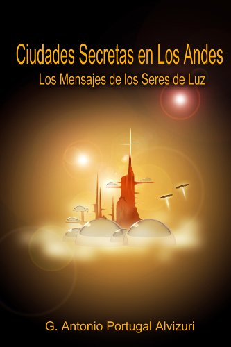Ciudades Secretas en los Andes: Los Mensajes de los Seres de Luz por G. Antonio Portugal Alvizuri