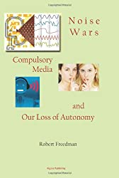 Noise Wars: Compulsory Media and Our Loss of Autonomy