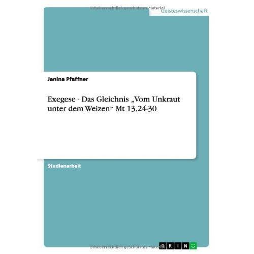 Exegese - Das Gleichnis Vom Unkraut unter dem Weizen Mt 13,24-30 by Janina Pfaffner (2008-10-20)