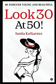 LOOK 30 AT 50!: BE FOREVER YOUNG AND BEAUTIFUL
