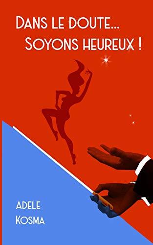 DANS LE DOUTE...SOYONS HEUREUX ! par  Adèle Kosma