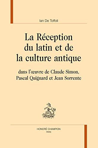 La Réception du latin et de la culture antique dans l'uvre de Claude Simon, Pascal Quignard et Jean Sorrente. par DE TOFFOLI (Ian)