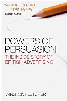 Powers of Persuasion: The Inside Story of British Advertising 1951-2000 by [Fletcher, Winston]