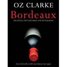 OZ CLARKE BORDEAUX: The Wines, the Vineyards, the Winemakers