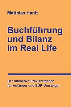 Buchführung und Bilanz im Real Life: Der ultimative Praxisratgeber für Anfänger und EÜR-Umsteiger von [Hanft, Matthias]