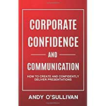 Corporate Confidence and Communication: How to Create and Confidently Deliver Presentations