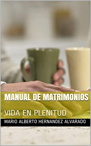 MANUAL DE MATRIMONIOS: VIDA EN PLENITUD por MARIO ALBERTO HERNANDEZ ALVARADO