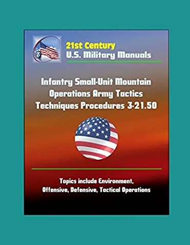 21st Century U.S. Military Manuals: Infantry Small-Unit Mountain Operations Army Tactics Techniques Procedures 3-21.50 - Topics include Environment, Offensive, Defensive, Tactical Operations