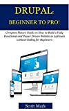 DRUPAL: BEGINNER TO PRO!: Complete Picture Guide on How to Build a Fully Functional and Power Driven Website in 24 Hours without Coding for Beginners