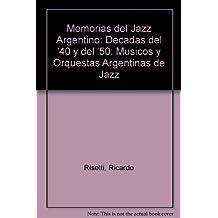 Memorias del Jazz Argentino: Decadas del '40 y del '50: Musicos y Orquestas Argentinas de Jazz