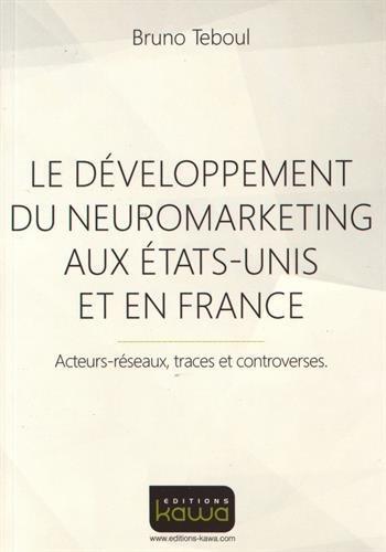 Le développement du Neuromarketing aux Etats-Unis et en France - Acteurs-réseaux, traces et controverses par Bruno TEBOUL