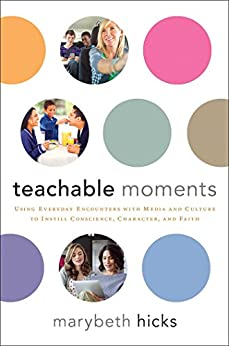 Teachable Moments: Using Everyday Encounters with Media and Culture to Instill Conscience, Character, and Faith (English Edition) di [Hicks, Marybeth]