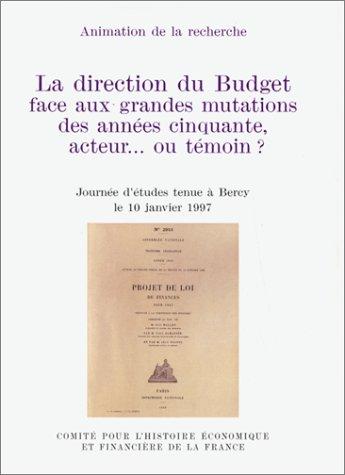 LA DIRECTION DU BUDGET FACE AUX GRANDES MUTATIONS DES ANNEES CINQUANTE, ACTEUR OU TEMOIN ? Journée d'études tenue à Bercy le 10 janvier 1997 par Ministère de l'Economie