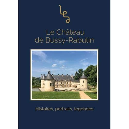 Le château de Bussy-Rabutin : Histoires, portraits, légendes