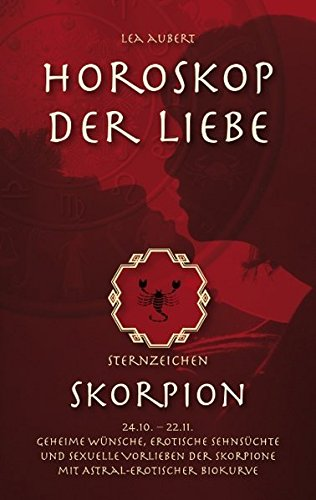 Horoskop der Liebe – Sternzeichen Skorpion: Geheime Wünsche, erotische Sehnsüchte und sexuelle Vorlieben der Skorpione mit astral-erotischer...