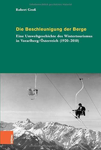 Die Beschleunigung der Berge: Eine Umweltgeschichte des Wintertourismus in Vorarlberg/Österreich (1920-2010) (Umwelthistorische Forschungen, Band 7)