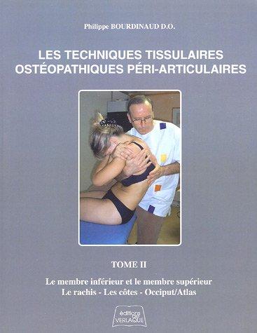 Les Techniques Tissulaires Ostéopathiques Péri-Articluaires : Tome 2, Le membre inférieur et le membre supérieur, le rachis, les côtes, occiput/atlas