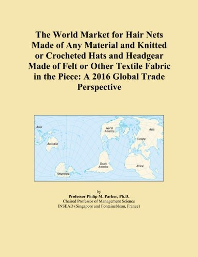 The World Market for Hair Nets Made of Any Material and Knitted or Crocheted Hats and Headgear Made of Felt or Other Textile Fabric in the Piece: A 2016 Global Trade Perspective Crocheted Hair Net