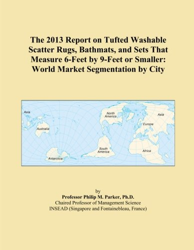 The 2013 Report on Tufted Washable Scatter Rugs, Bathmats, and Sets That Measure 6-Feet by 9-Feet or Smaller: World Market Segmentation by City -