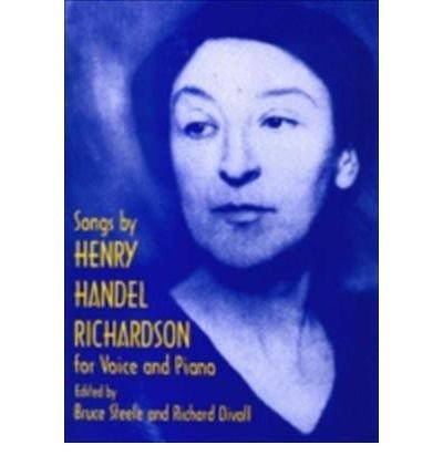 [(The Songs by Henry Handel Richardson for Voice and Piano)] [ Edited by Bruce Steele, Edited by Richard Divall ] [July, 2000]
