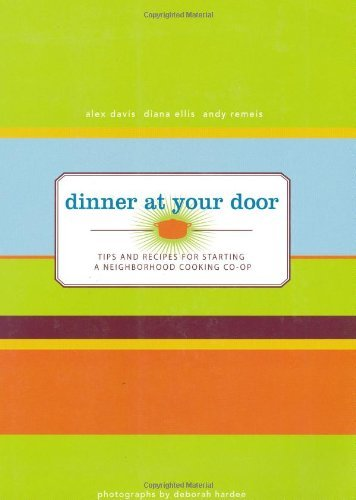 Dinner At Your Door: Tips and Recipes for Starting a Neighborhood Cooking Co-op by Alex Davis (2008-09-01)
