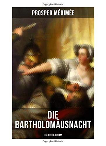 Die Bartholomäusnacht: Historischer Roman: Pariser Bluthochzeit: Das Massaker der Hugenottenkriege
