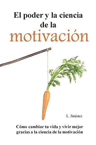 El poder y la ciencia de la motivación: Cómo cambiar tu vida y vivir mejor gracias a la ciencia de la motivación
